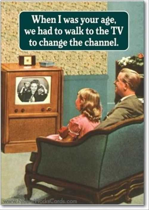 when i was your age we had to walk to the tv to change the channel