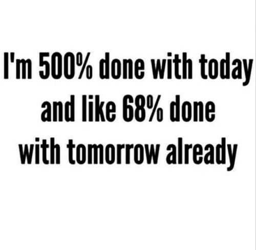 im done with today and tomorrow already funny quote
