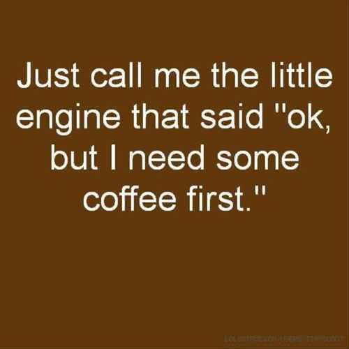 just call me the engine that needs coffee. funny coffee quotes