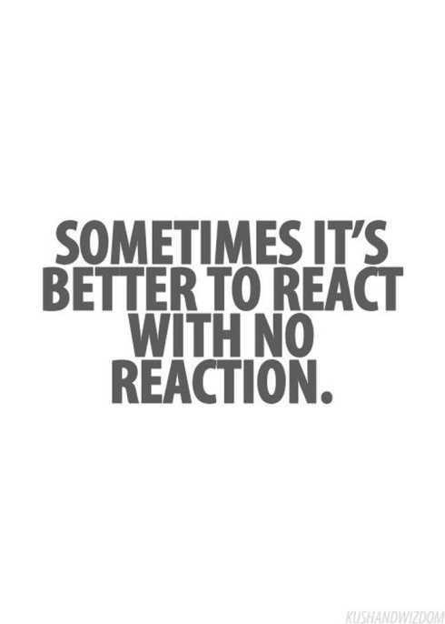 27 Of The Best Motivational Quotes Ever - sometimes it's better to react with no reaction