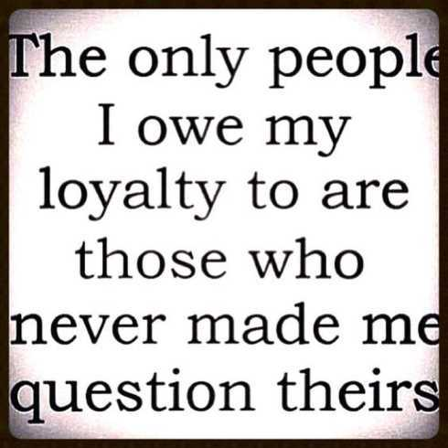 27 Of The Best Motivational Quotes Ever - the only people I owe my loyalty to are those who never made me question theirs