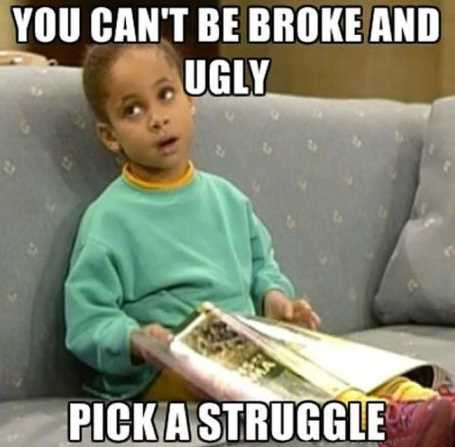 you-cant-be-broke-and-ugly-pick-a-struggle