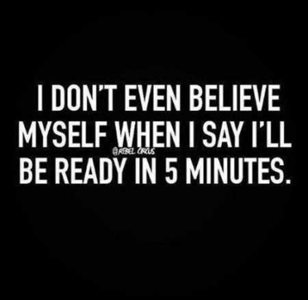 i dont beleive myself when i say i will be ready in 5 minutes