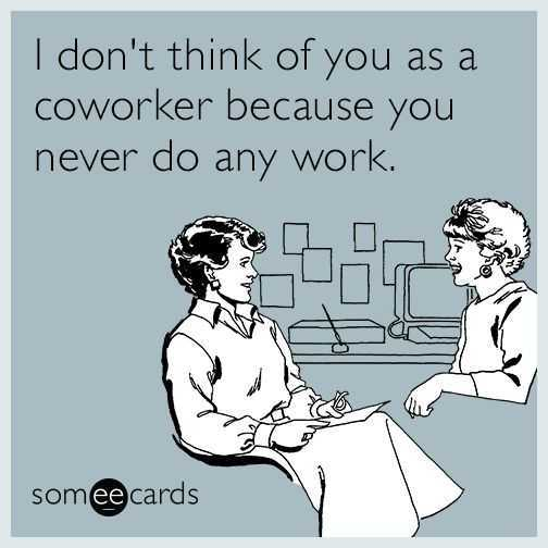 don't think of you as coworker because you never do any work meme
