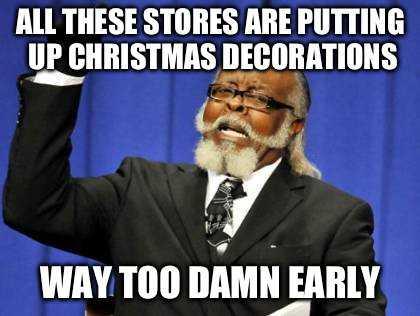 premature christmas decorating meme - christmas stores stock up now