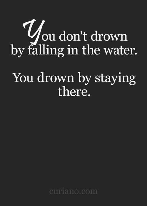 incredible quotes - drowning not from falling in water but from staying there