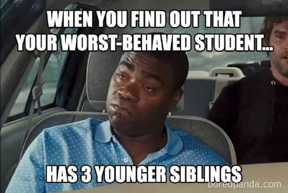 meme showing teacher looking very upset captioned when you find out that your worst behaved student... has 3 younger siblings.
