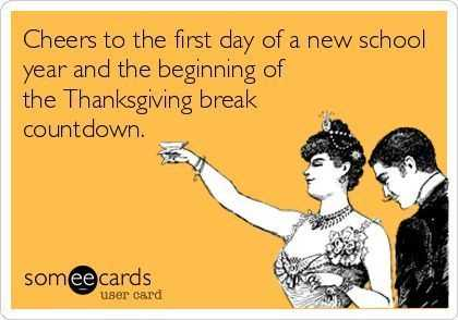 someecard meme captioned cheers to the first day of a new school year and beginning of the thanksgiving break countdown.