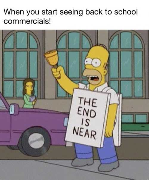 meme showing Homer Simpson wearing a the end is near sign captioned when teachers see back to school commercials