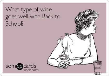 someecard meme captioned what type of wine goes well with back to school?