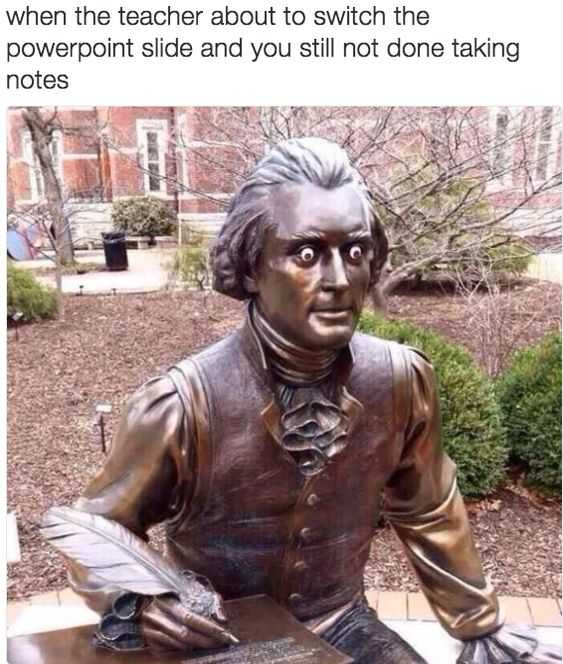 image of statute with wide eyes and taking notes captioned when the teacher about to switch the powerpoint slide and you still not done taking notes.