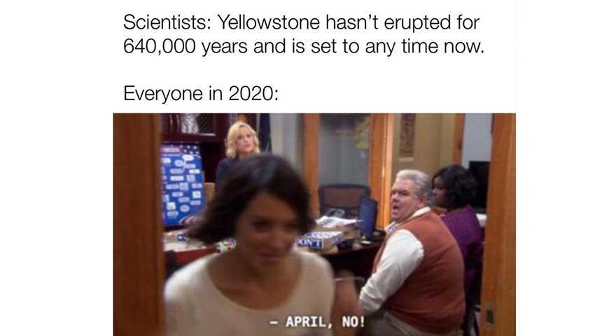 2020 memes - yellowstone hasn't erupted in 640000 years and is set to any time now.