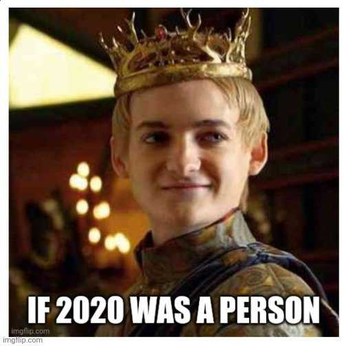 2020 memes - 2020 as a person would be Joffery from game of thrones