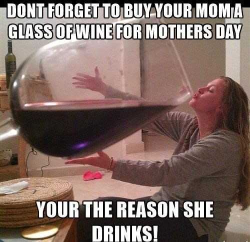 mothers day memes - mom meme about getting her wine for mother's day cos you're the reason she drinks