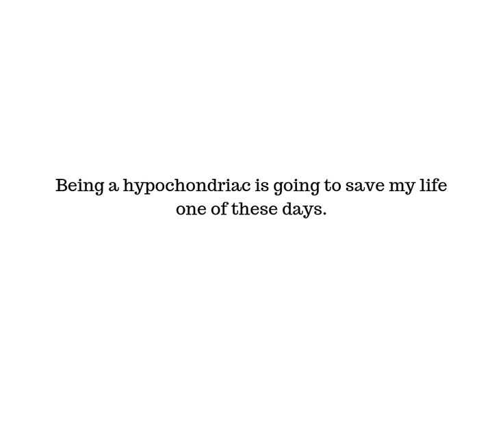 snarky quote about being a hypochondriac going to save one's life