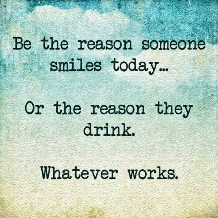 snarky motivational quote about being a reason for someone to smile or drink alcohol