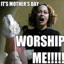 mothers day memes - mom meme about how mom demands worship