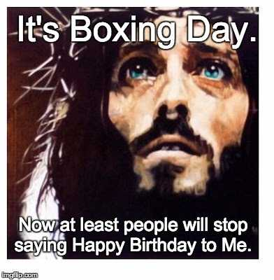 Boxing Day Memes - no more happy birthday