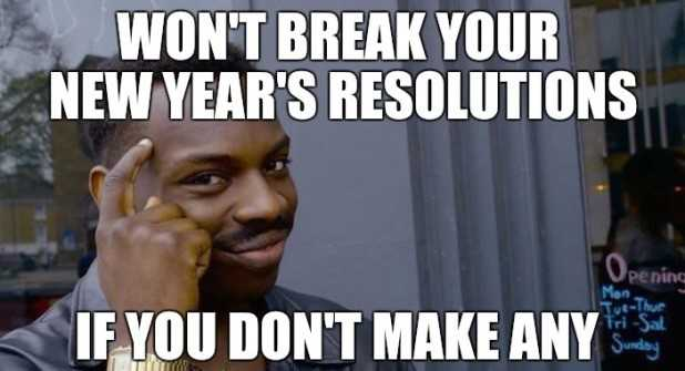Funny New Years Resolution Memes - don't make resolutions